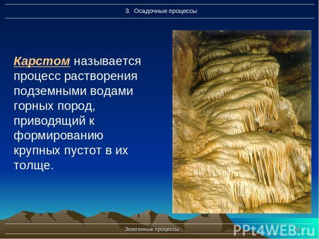 Экзогенные процессы * Карстом называется процесс растворения подземными водами горных пород, приводящий к формированию крупных пустот в их толще. Экзогенные процессы