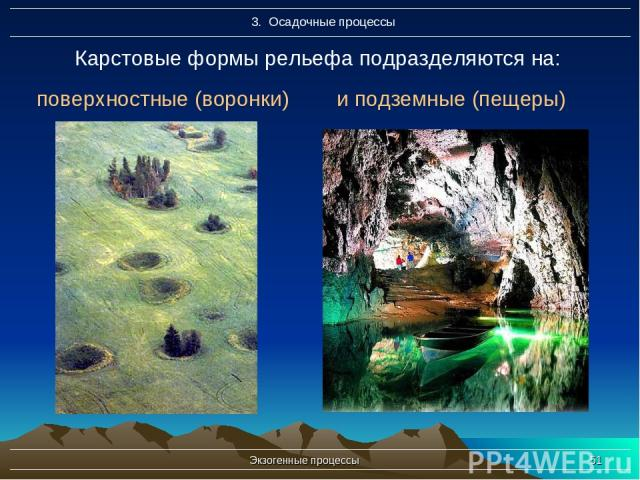 Экзогенные процессы * Карстовые формы рельефа подразделяются на: и подземные (пещеры) поверхностные (воронки) Экзогенные процессы