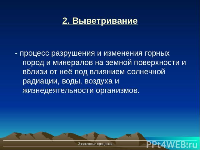 Экзогенные процессы * 2. Выветривание - процесс разрушения и изменения горных пород и минералов на земной поверхности и вблизи от неё под влиянием солнечной радиации, воды, воздуха и жизнедеятельности организмов. Экзогенные процессы