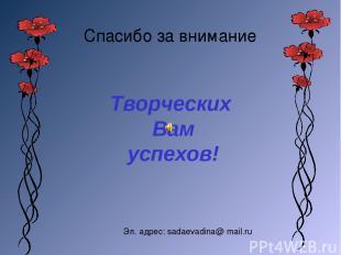 Спасибо за внимание Творческих Вам успехов! Эл. адрес: sadaevadina@ mail.ru