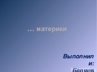 Выполнили: Беляев Костя, Котягов Денис 7 А класс … материки