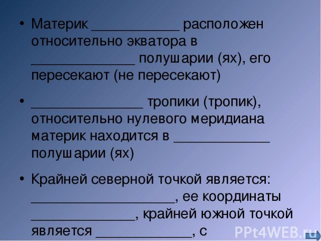 Материк ___________ расположен относительно экватора в _____________ полушарии (ях), его пересекают (не пересекают) ______________ тропики (тропик), относительно нулевого меридиана материк находится в ____________ полушарии (ях) Крайней северной точ…