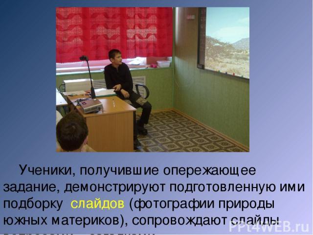 Ученики, получившие опережающее задание, демонстрируют подготовленную ими подборку слайдов (фотографии природы южных материков), сопровождают слайды вопросами – загадками
