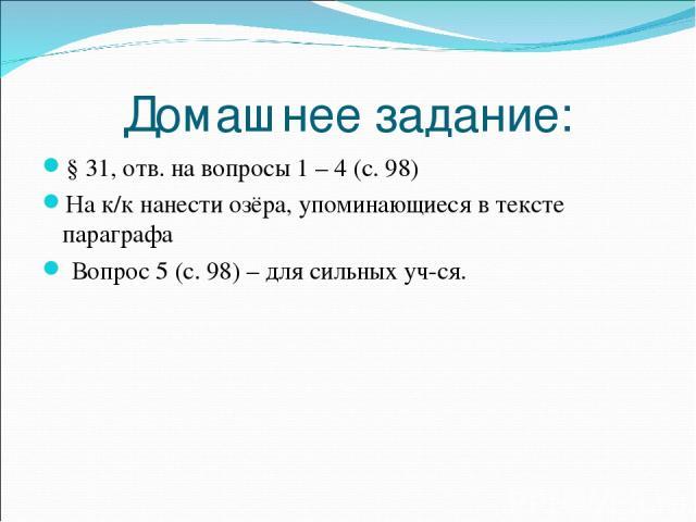 Домашнее задание: § 31, отв. на вопросы 1 – 4 (с. 98) На к/к нанести озёра, упоминающиеся в тексте параграфа Вопрос 5 (с. 98) – для сильных уч-ся.