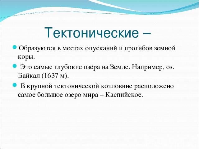 Тектонические – Образуются в местах опусканий и прогибов земной коры. Это самые глубокие озёра на Земле. Например, оз. Байкал (1637 м). В крупной тектонической котловине расположено самое большое озеро мира – Каспийское.