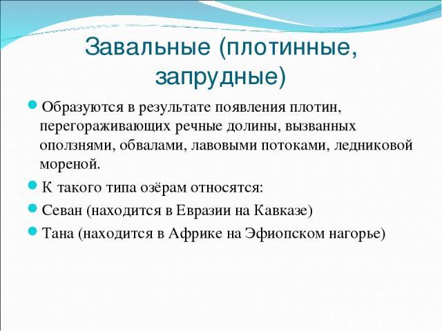 Завальные (плотинные, запрудные) Образуются в результате появления плотин, перегораживающих речные долины, вызванных оползнями, обвалами, лавовыми потоками, ледниковой мореной. К такого типа озёрам относятся: Севан (находится в Евразии на Кавказе) Т…