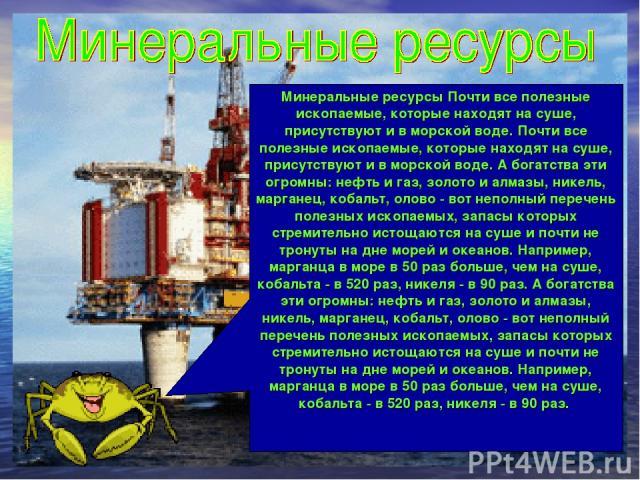 Минеральные ресурсы Почти все полезные ископаемые, которые находят на суше, присутствуют и в морской воде. Почти все полезные ископаемые, которые находят на суше, присутствуют и в морской воде. А богатства эти огромны: нефть и газ, золото и алмазы, …
