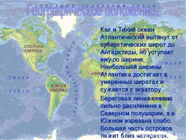 Как и Тихий океан Атлантический вытянут от субарктических широт до Антарктиды, но уступает ему по ширине. Наибольшей ширины Атлантика достигает в умеренных широтах и сужается к экватору. Береговая линия океана сильно расчленена в Северном полушарии,…