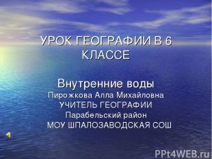 УРОК ГЕОГРАФИИ В 6 КЛАССЕ Внутренние воды Пирожкова Алла Михайловна УЧИТЕЛЬ ГЕОГ