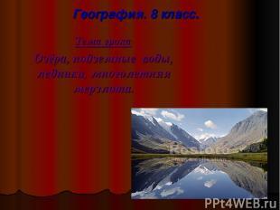 География. 8 класс. Тема урока: Озёра, подземные воды, ледники, многолетняя мерз