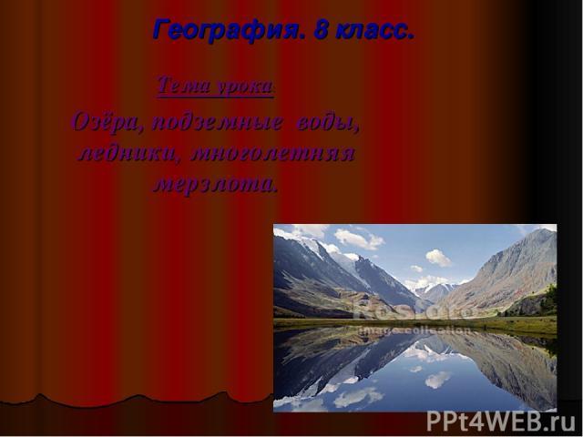 География. 8 класс. Тема урока: Озёра, подземные воды, ледники, многолетняя мерзлота.