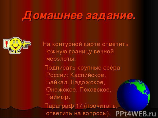 Домашнее задание. На контурной карте отметить южную границу вечной мерзлоты. Подписать крупные озёра России: Каспийское, Байкал, Ладожское, Онежское, Псковское, Таймыр. Параграф 17 (прочитать, ответить на вопросы).