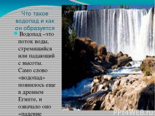 Что такое водопад и как он образуется Водопад –это поток воды, стремящийся или п