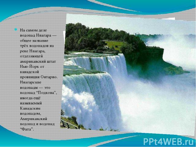 """На самом деле водопад Ниагара — общее название трёх водопадов на реке Ниагара, отделяющей американский штат Нью-Йорк от канадской провинции Онтарио. Ниагарские водопады — это водопад """"Подкова"""", иногда ещё называемый Канадским водопадом, Американский…"""