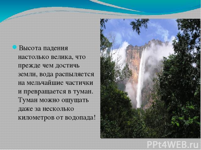 Высота падения настолько велика, что прежде чем достичь земли, вода распыляется на мельчайшие частички и превращается в туман. Туман можно ощущать даже за несколько километров от водопада!