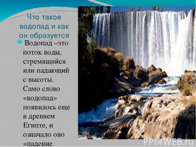 Что такое водопад и как он образуется Водопад –это поток воды, стремящийся или падающий с высоты. Само слово «водопад» появилось еще в древнем Египте, и означало оно «падение воды»..