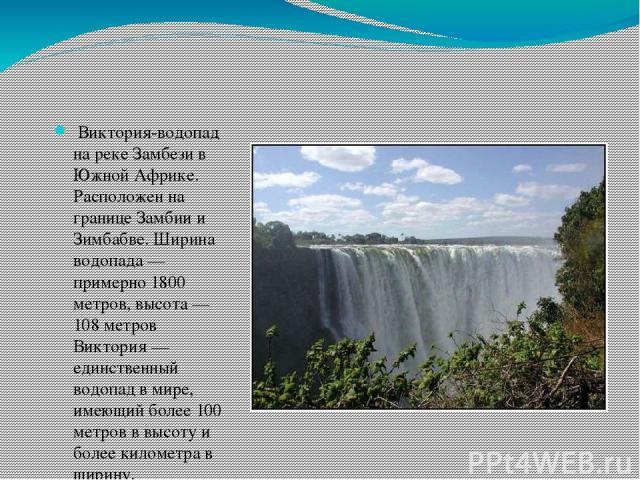 Виктория-водопад на реке Замбези в Южной Африке. Расположен на границе Замбии и Зимбабве. Ширина водопада— примерно 1800 метров, высота— 108 метров Виктория— единственный водопад в мире, имеющий более 100 метров в высоту и более километра в ширину.