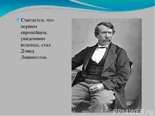 Считается, что первым европейцем, увидевшим водопад, стал Дэвид Ливингстон.