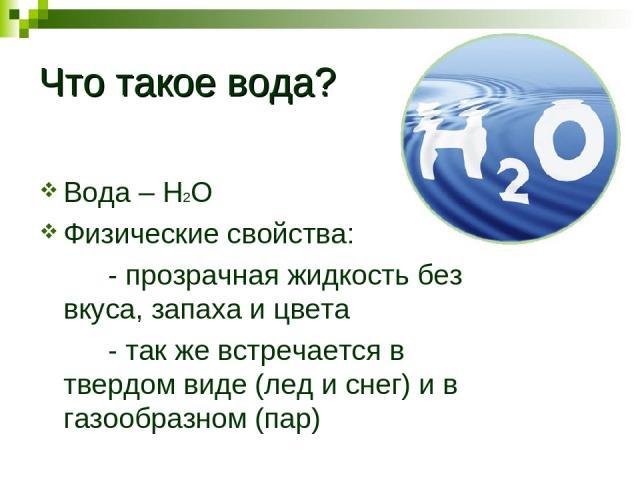 Что такое вода? Вода – Н2О Физические свойства: - прозрачная жидкость без вкуса, запаха и цвета - так же встречается в твердом виде (лед и снег) и в газообразном (пар)