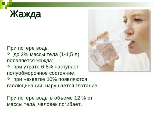 При потере воды до 2% массы тела (1-1,5 л) появляется жажда; при утрате 6-8% наступает полуобморочное состояние; при нехватке 10% появляются галлюцинации; нарушается глотание. При потере воды в объеме 12 % от массы тела, человек погибает. Жажда
