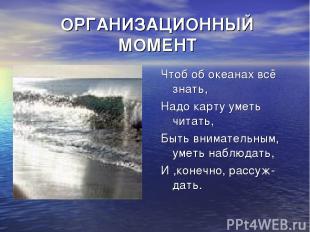 ОРГАНИЗАЦИОННЫЙ МОМЕНТ Чтоб об океанах всё знать, Надо карту уметь читать, Быть