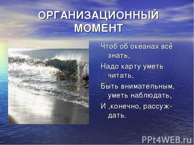 ОРГАНИЗАЦИОННЫЙ МОМЕНТ Чтоб об океанах всё знать, Надо карту уметь читать, Быть внимательным, уметь наблюдать, И ,конечно, рассуж- дать.