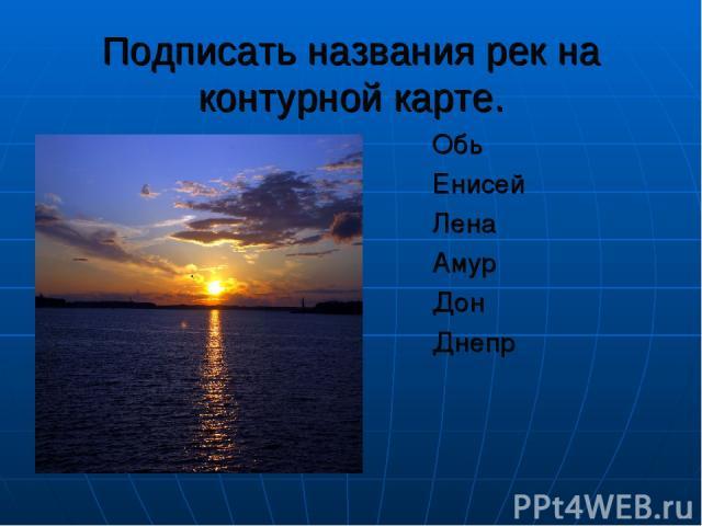 Подписать названия рек на контурной карте. Обь Енисей Лена Амур Дон Днепр
