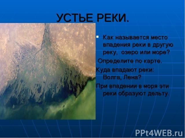УСТЬЕ РЕКИ. Как называется место впадения реки в другую реку, озеро или море? Определите по карте. Куда впадают реки: Волга, Лена? При впадении в моря эти реки образуют дельту.