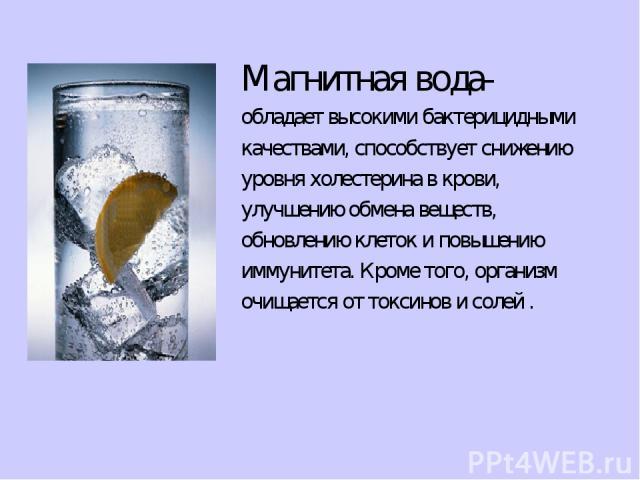 Магнитная вода- обладает высокими бактерицидными качествами, способствует снижению уровня холестерина в крови, улучшению обмена веществ, обновлению клеток и повышению иммунитета. Кроме того, организм очищается от токсинов и солей .