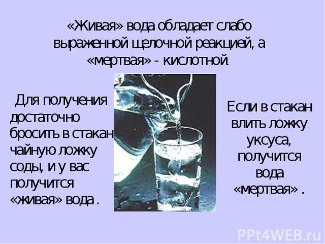 «Живая» вода обладает слабо выраженной щелочной реакцией, а «мертвая» - кислотной. достаточно бросить в стакан чайную ложку соды, и у вас получится «живая» вода . Если в стакан влить ложку уксуса, получится вода «мертвая» . Для получения
