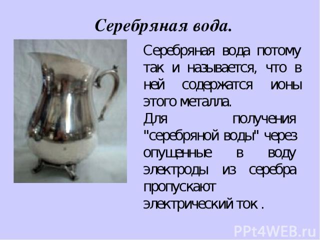 Серебряная вода. Серебряная вода потому так и называется, что в ней содержатся ионы этого металла. Для получения