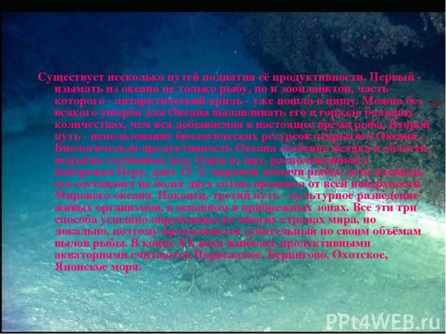 Существует несколько путей поднятия её продуктивности. Первый - изымать из океана не только рыбу, но и зоопланктон, часть которого - антарктический криль - уже пошла в пищу. Можно без всякого ущерба для Океана вылавливать его в гораздо больших колич…