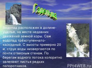 Водопад расположен в долине-ущелье, на месте недавних движений земной коры. Сам