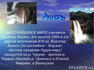ВЫСОЧАЙШИМ В МИРЕ считается водопад Анхель, его высота-1054 м (по другим источни