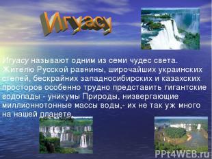 Игуасу называют одним из семи чудес света. Жителю Русской равнины, широчайших ук