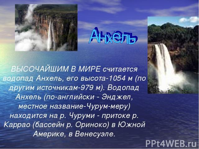ВЫСОЧАЙШИМ В МИРЕ считается водопад Анхель, его высота-1054 м (по другим источникам-979 м). Водопад Анхель (по-английски - Энджел, местное название-Чурум-меру) находится на р. Чуруми - притоке р. Каррао (бассейн р. Ориноко) в Южной Америке, в Венесуэле.