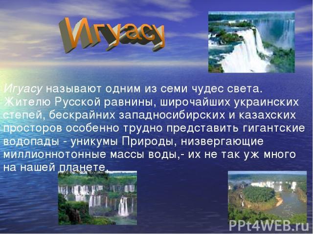 Игуасу называют одним из семи чудес света. Жителю Русской равнины, широчайших украинских степей, бескрайних западносибирских и казахских просторов особенно трудно представить гигантские водопады - уникумы Природы, низвергающие миллионнотонные массы …