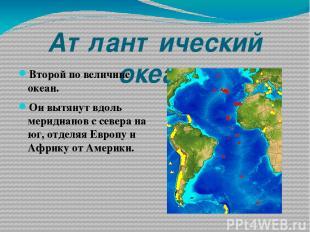 Атлантический океан Второй по величине океан. Он вытянут вдоль меридианов с севе