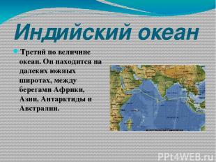 Индийский океан Третий по величине океан. Он находится на далеких южных широтах,