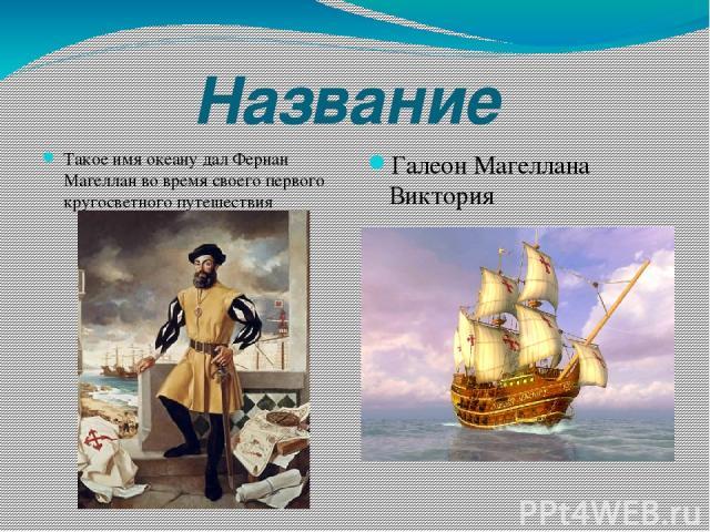 Название Такое имя океану дал Фернан Магеллан во время своего первого кругосветного путешествия Галеон Магеллана Виктория