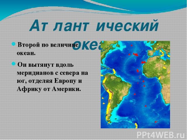 Атлантический океан Второй по величине океан. Он вытянут вдоль меридианов с севера на юг, отделяя Европу и Африку от Америки.