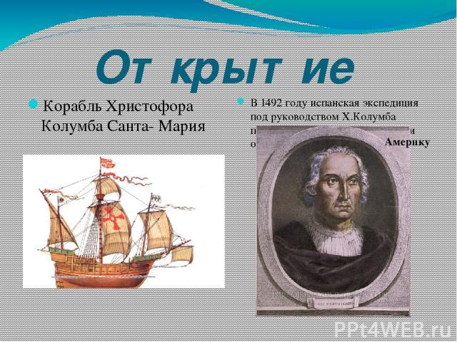 Открытие Корабль Христофора Колумба Санта- Мария В 1492 году испанская экспедиция под руководством Х.Колумба пересекла Атлантический океан и открыла… Америку
