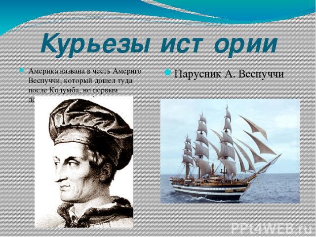 Курьезы истории Америка названа в честь Америго Веспуччи, который дошел туда после Колумба, но первым догадался, что это не Азия. Парусник А. Веспуччи