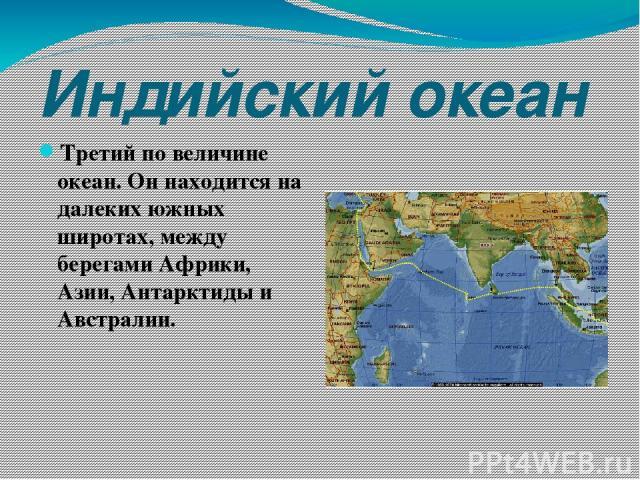 Индийский океан Третий по величине океан. Он находится на далеких южных широтах, между берегами Африки, Азии, Антарктиды и Австралии.