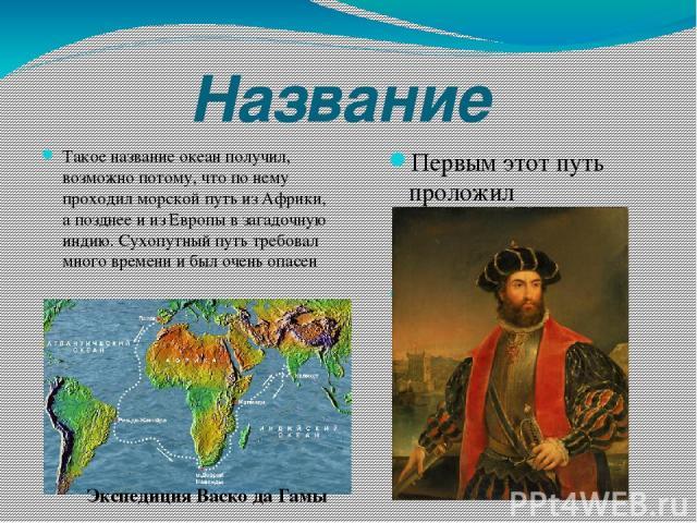 Название Такое название океан получил, возможно потому, что по нему проходил морской путь из Африки, а позднее и из Европы в загадочную индию. Сухопутный путь требовал много времени и был очень опасен Первым этот путь проложил португальский мореплав…