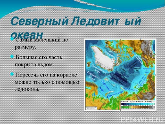 Северный Ледовитый океан Самый маленький по размеру. Большая его часть покрыта льдом. Пересечь его на корабле можно только с помощью ледокола.