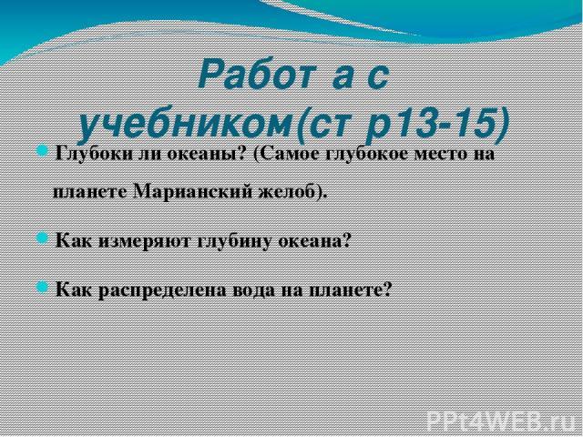 Работа с учебником(стр13-15) Глубоки ли океаны? (Самое глубокое место на планете Марианский желоб). Как измеряют глубину океана? Как распределена вода на планете?