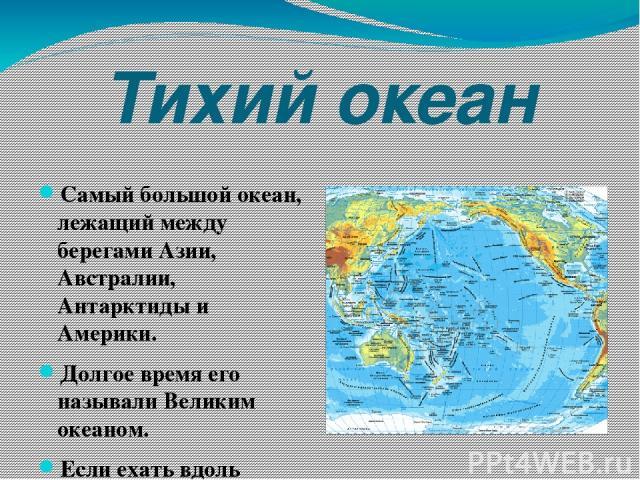 Тихий океан Самый большой океан, лежащий между берегами Азии, Австралии, Антарктиды и Америки. Долгое время его называли Великим океаном. Если ехать вдоль экватора со скоростью 500 км в день, то в течение 34 дней не будет видно ничего кроме воды.