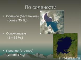 По солености Соленое (бессточное) (более 35 %0) Солоноватые (1 – 35 %0) Пресное