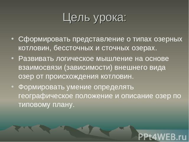 Цель урока: Сформировать представление о типах озерных котловин, бессточных и сточных озерах. Развивать логическое мышление на основе взаимосвязи (зависимости) внешнего вида озер от происхождения котловин. Формировать умение определять географическо…